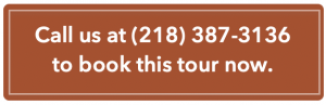 Call us at 218-387-3136 to book this tour now.